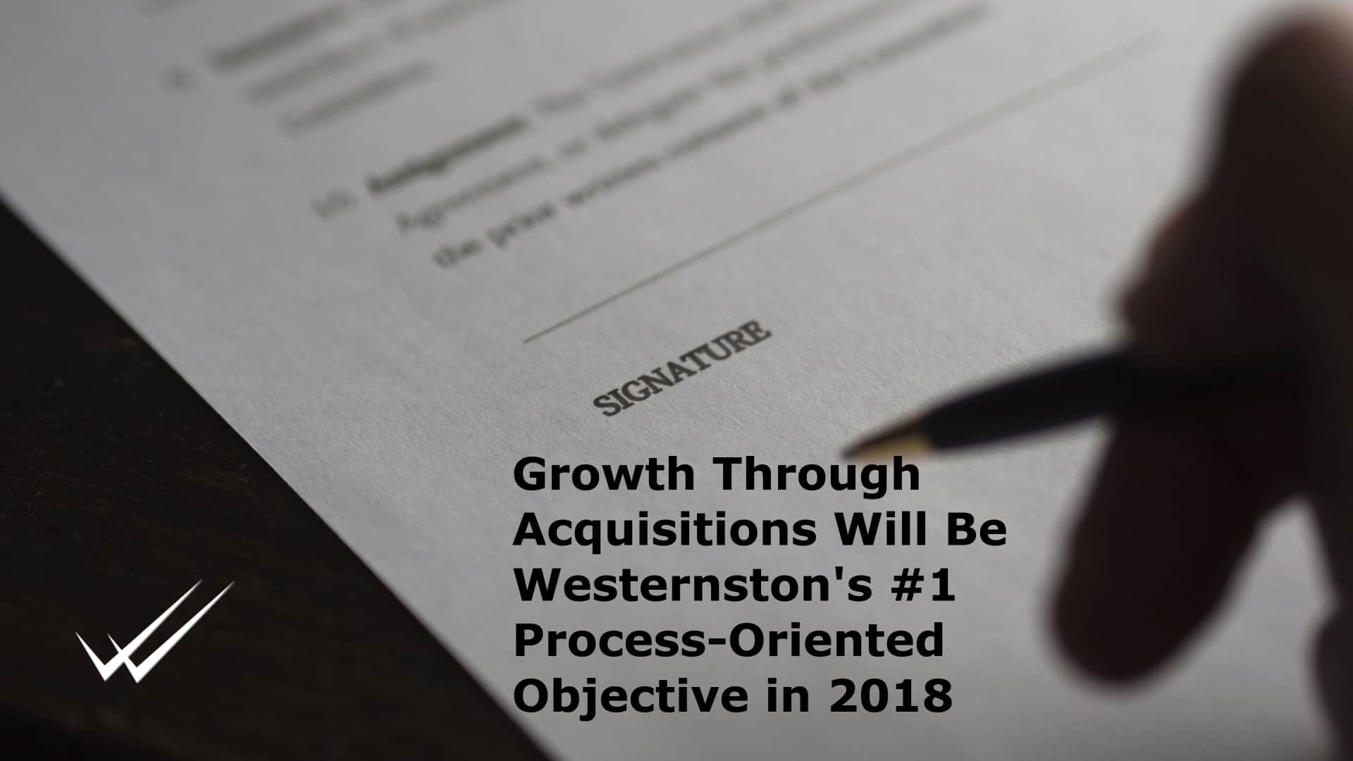 Growth through business-acquisitions will be #1 of the process-based objectives for Westernston in 2018 and beyond.